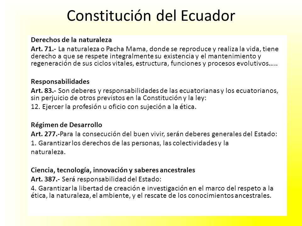 Constitución del Ecuador Derechos de la naturaleza Art. 71.- La naturaleza o Pacha Mama, donde se reproduce y realiza la vida, tiene derecho a que se