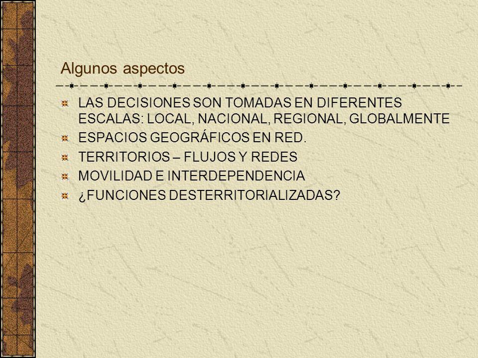 Algunos aspectos LAS DECISIONES SON TOMADAS EN DIFERENTES ESCALAS: LOCAL, NACIONAL, REGIONAL, GLOBALMENTE ESPACIOS GEOGRÁFICOS EN RED. TERRITORIOS – F