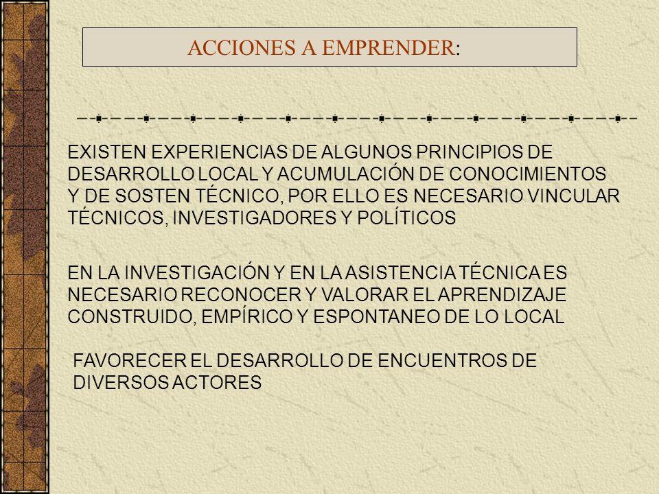 ACCIONES A EMPRENDER: EXISTEN EXPERIENCIAS DE ALGUNOS PRINCIPIOS DE DESARROLLO LOCAL Y ACUMULACIÓN DE CONOCIMIENTOS Y DE SOSTEN TÉCNICO, POR ELLO ES N