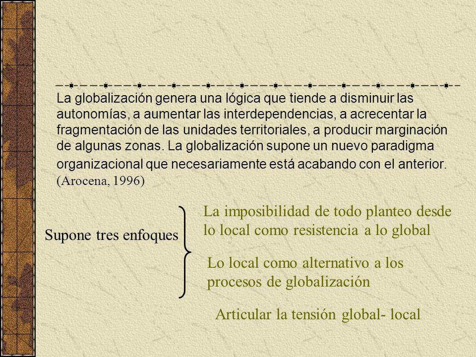 La globalización genera una lógica que tiende a disminuir las autonomías, a aumentar las interdependencias, a acrecentar la fragmentación de las unida