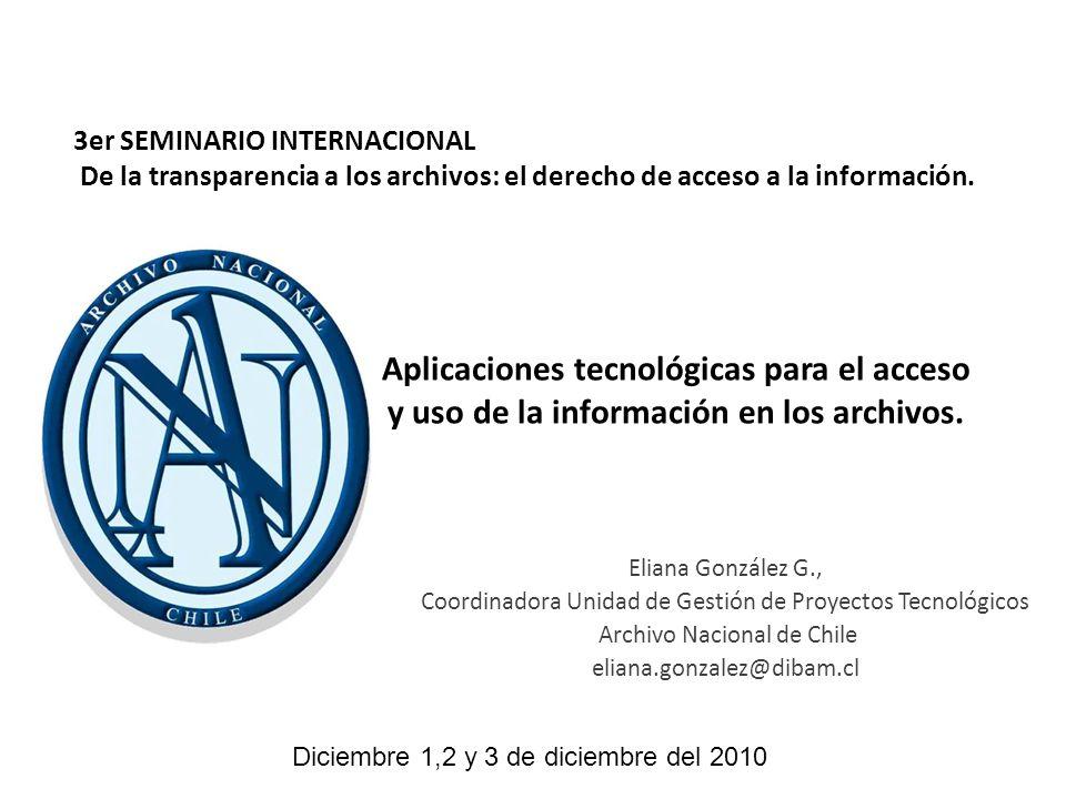 Aplicaciones tecnológicas para el acceso y uso de la información en los archivos. Eliana González G., Coordinadora Unidad de Gestión de Proyectos Tecn