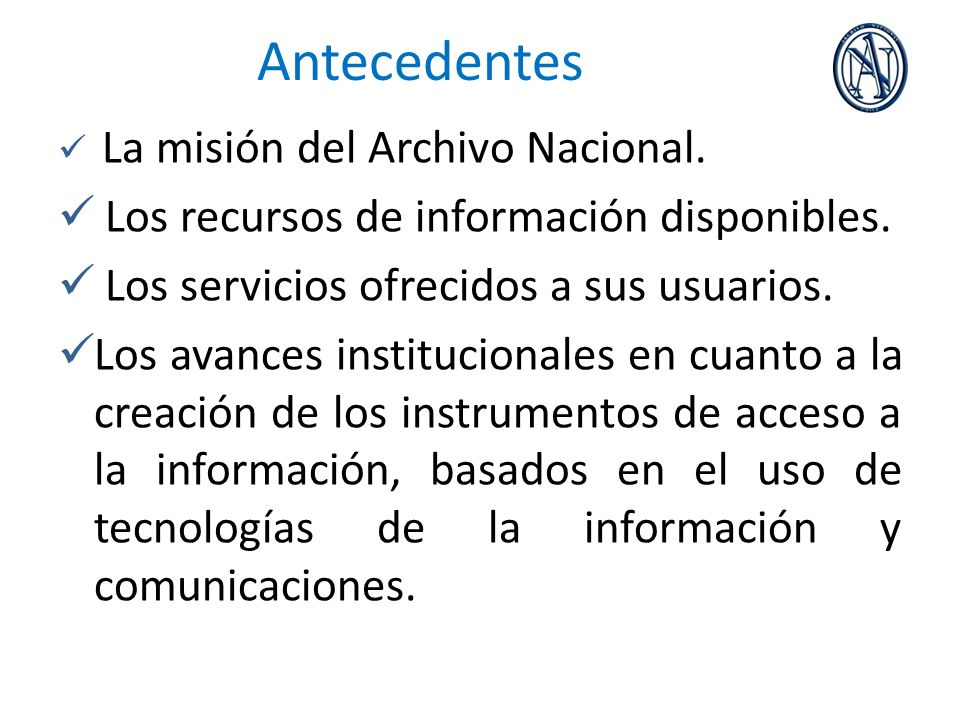 Antecedentes La misión del Archivo Nacional. Los recursos de información disponibles. Los servicios ofrecidos a sus usuarios. Los avances instituciona