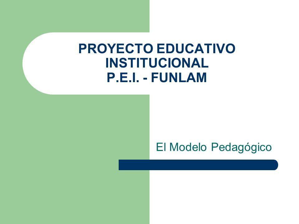 PROYECTO EDUCATIVO INSTITUCIONAL P.E.I. - FUNLAM El Modelo Pedagógico