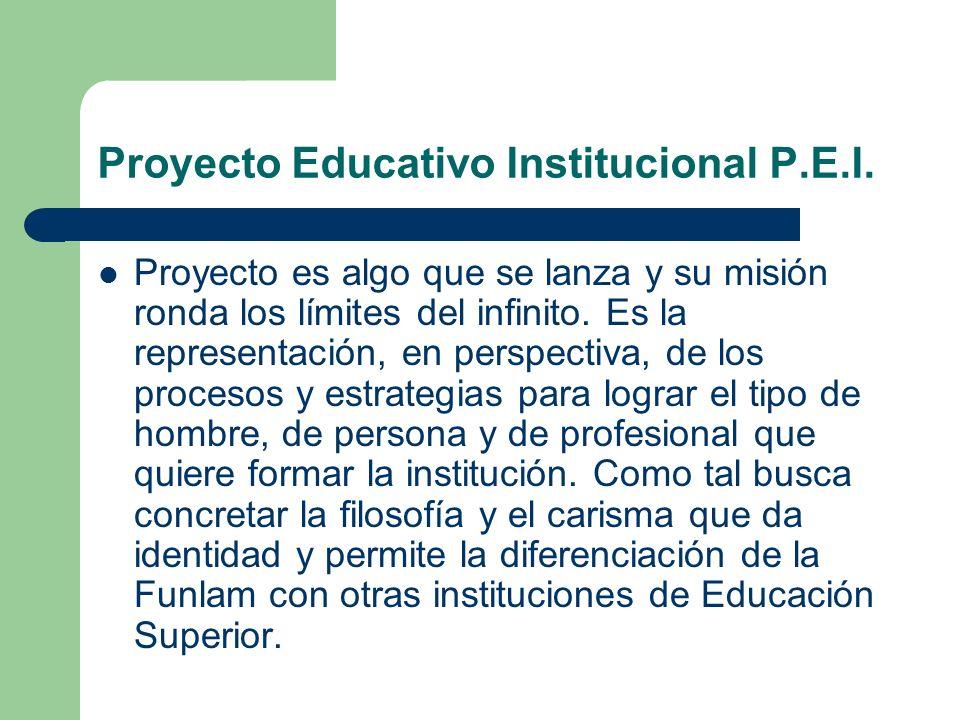 Proyecto Educativo Institucional P.E.I. Proyecto es algo que se lanza y su misión ronda los límites del infinito. Es la representación, en perspectiva