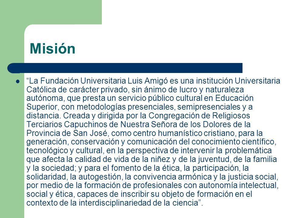 Misión La Fundación Universitaria Luis Amigó es una institución Universitaria Católica de carácter privado, sin ánimo de lucro y naturaleza autónoma,