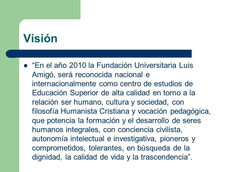 Visión En el año 2010 la Fundación Universitaria Luis Amigó, será reconocida nacional e internacionalmente como centro de estudios de Educación Superi