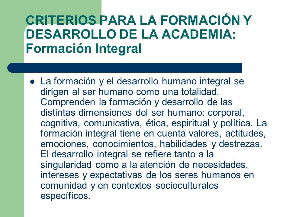 CRITERIOS PARA LA FORMACIÓN Y DESARROLLO DE LA ACADEMIA: Formación Integral La formación y el desarrollo humano integral se dirigen al ser humano como