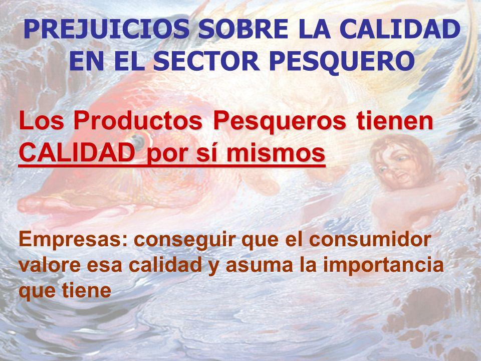 PREJUICIOS SOBRE LA CALIDAD EN EL SECTOR PESQUERO Los Productos Pesqueros tienen CALIDAD por sí mismos Empresas: conseguir que el consumidor valore esa calidad y asuma la importancia que tiene