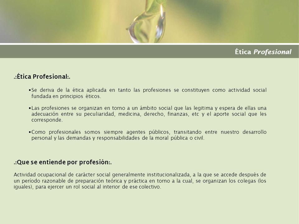 Ética Profesional.: Ética Profesional :. Se deriva de la ética aplicada en tanto las profesiones se constituyen como actividad social fundada en princ