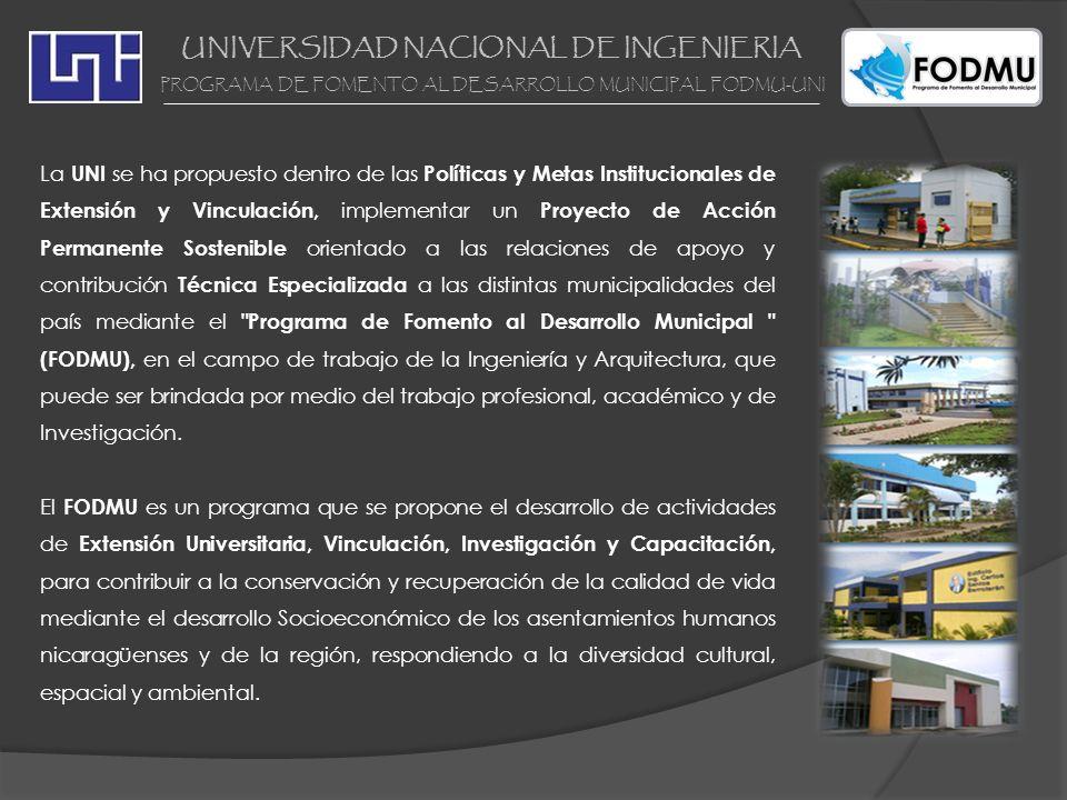 UNIVERSIDAD NACIONAL DE INGENIERIA PROGRAMA DE FOMENTO AL DESARROLLO MUNICIPAL FODMU-UNI EXTENSIÓN TERRITORIAL UNI-FODMU La Universidad Nacional de Ingeniería a través del Programa de Fomento al Desarrollo Municipal ha intervenido en el 44% del total de municipios de la republica de Nicaragua.