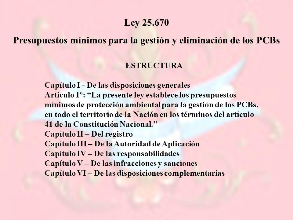Ley 25.670 Presupuestos mínimos para la gestión y eliminación de los PCBs ESTRUCTURA Capítulo I - De las disposiciones generales Artículo 1º: La prese