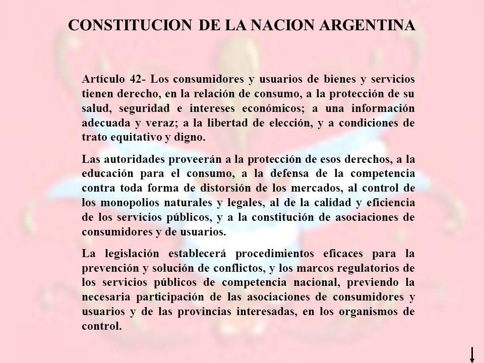 CONSTITUCION DE LA NACION ARGENTINA Artículo 42- Los consumidores y usuarios de bienes y servicios tienen derecho, en la relación de consumo, a la pro