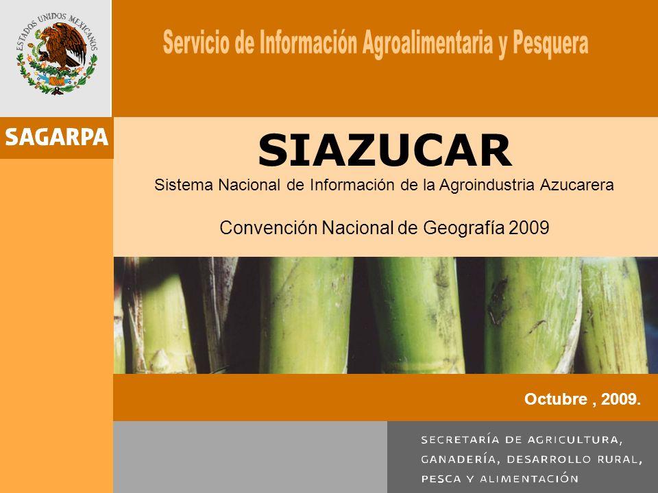 SIAZUCAR Sistema Nacional de Información de la Agroindustria Azucarera Convención Nacional de Geografía 2009 Octubre, 2009.