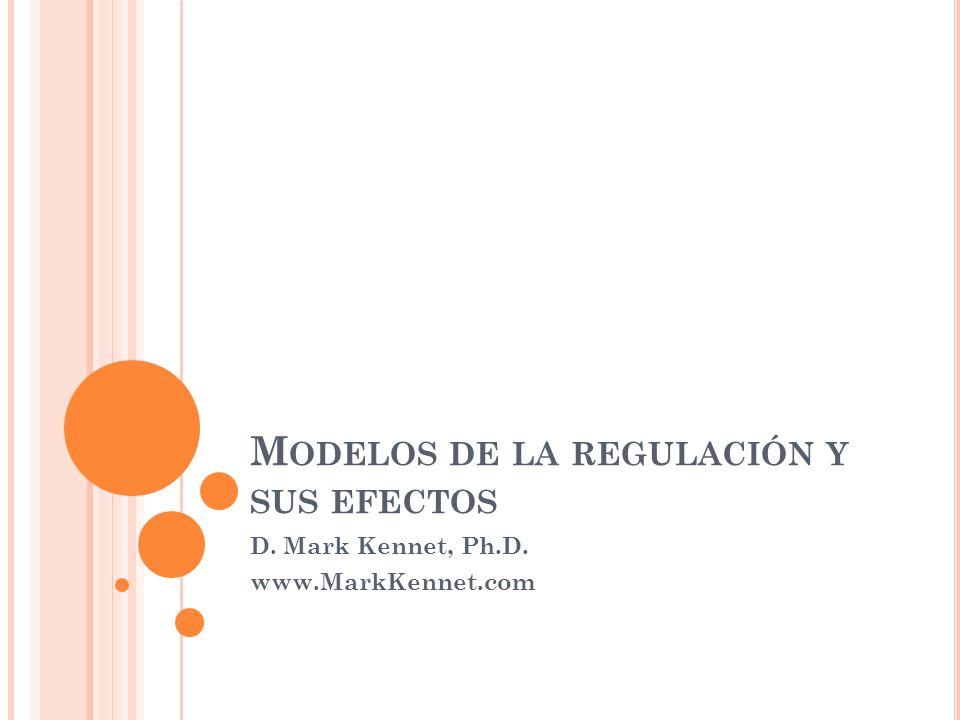 M ODELOS DE LA REGULACIÓN Y SUS EFECTOS D. Mark Kennet, Ph.D. www.MarkKennet.com