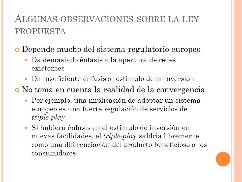 A LGUNAS OBSERVACIONES SOBRE LA LEY PROPUESTA Depende mucho del sistema regulatorio europeo Da demasiado énfasis a la apertura de redes existentes Da insuficiente énfasis al estimulo de la inversión No toma en cuenta la realidad de la convergencia Por ejemplo, una implicación de adoptar un sistema europeo es una fuerte regulación de servicios de triple-play Si hubiera énfasis en el estimulo de inversión en nuevas facilidades, el triple-play saldría libremente como una diferenciación del producto beneficioso a los consumidores
