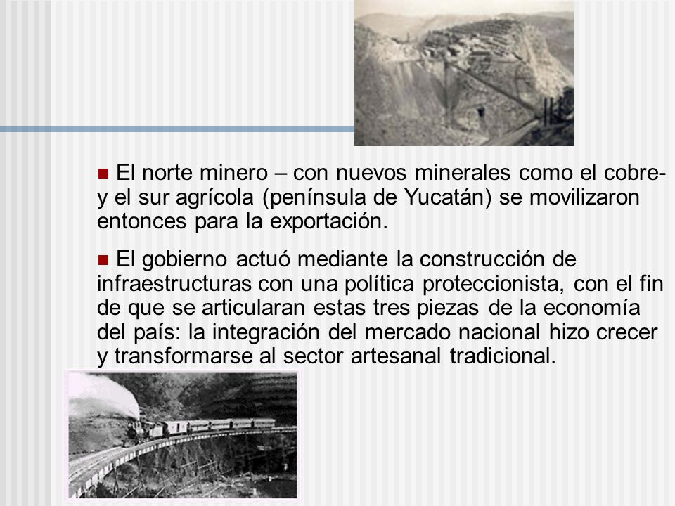 El norte minero – con nuevos minerales como el cobre- y el sur agrícola (península de Yucatán) se movilizaron entonces para la exportación. El gobiern