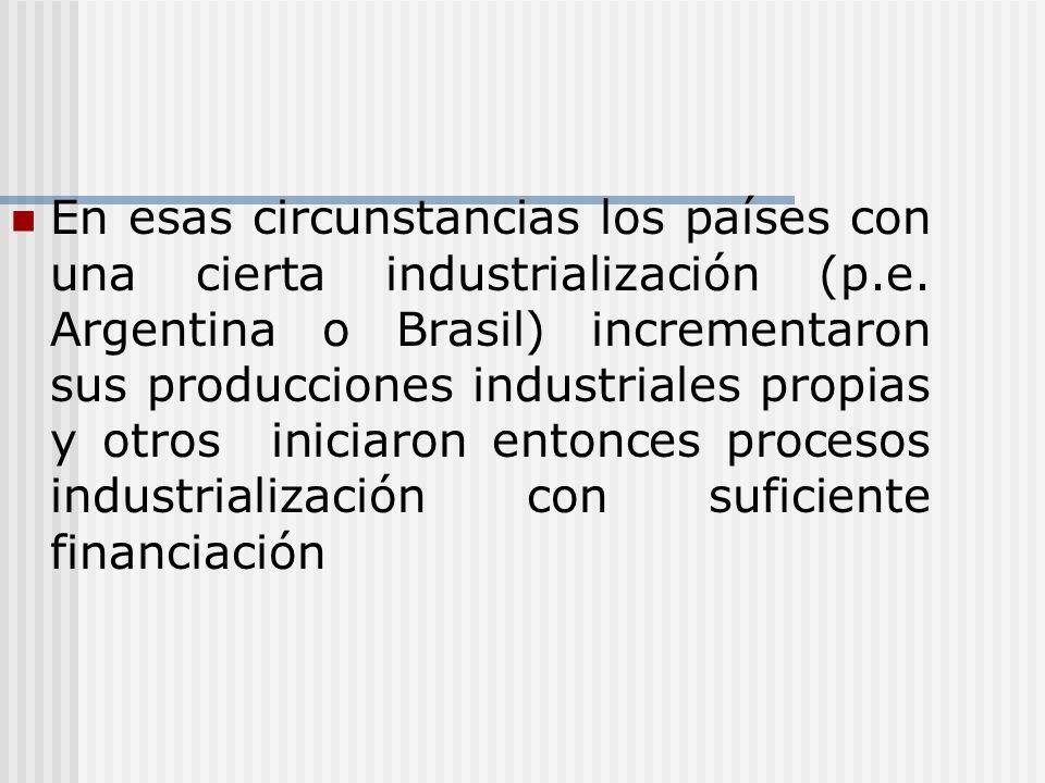 En esas circunstancias los países con una cierta industrialización (p.e. Argentina o Brasil) incrementaron sus producciones industriales propias y otr
