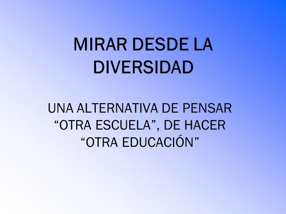 MIRAR DESDE LA DIVERSIDAD UNA ALTERNATIVA DE PENSAR OTRA ESCUELA, DE HACER OTRA EDUCACIÓN