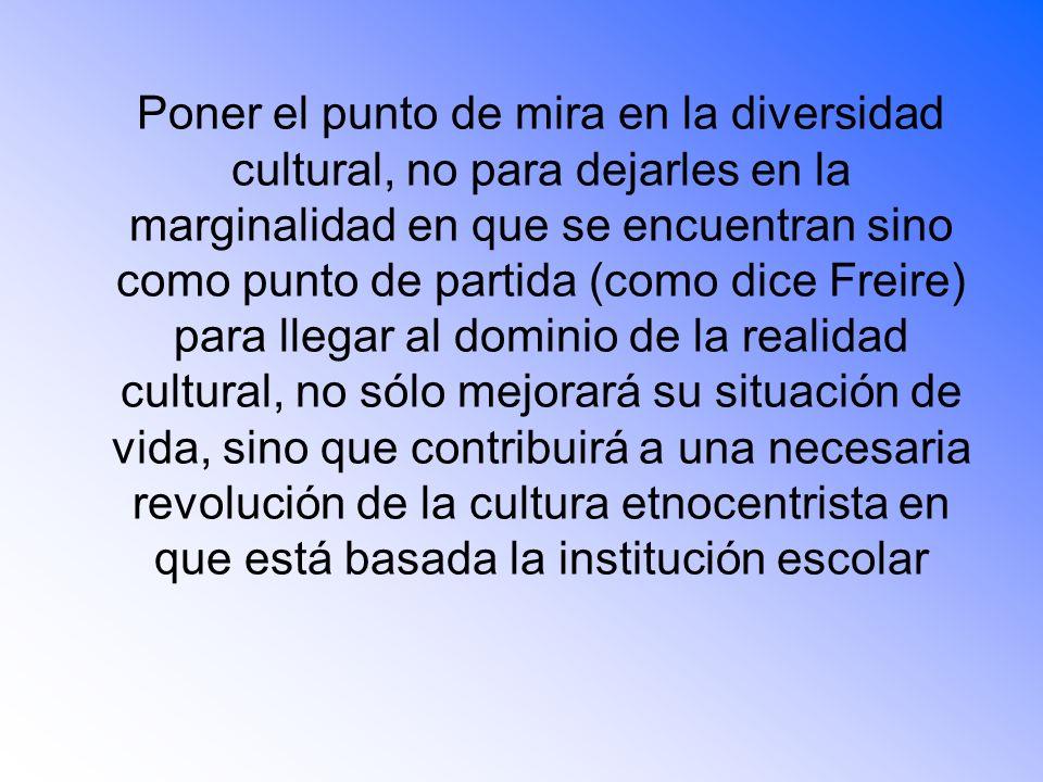Poner el punto de mira en la diversidad cultural, no para dejarles en la marginalidad en que se encuentran sino como punto de partida (como dice Freir
