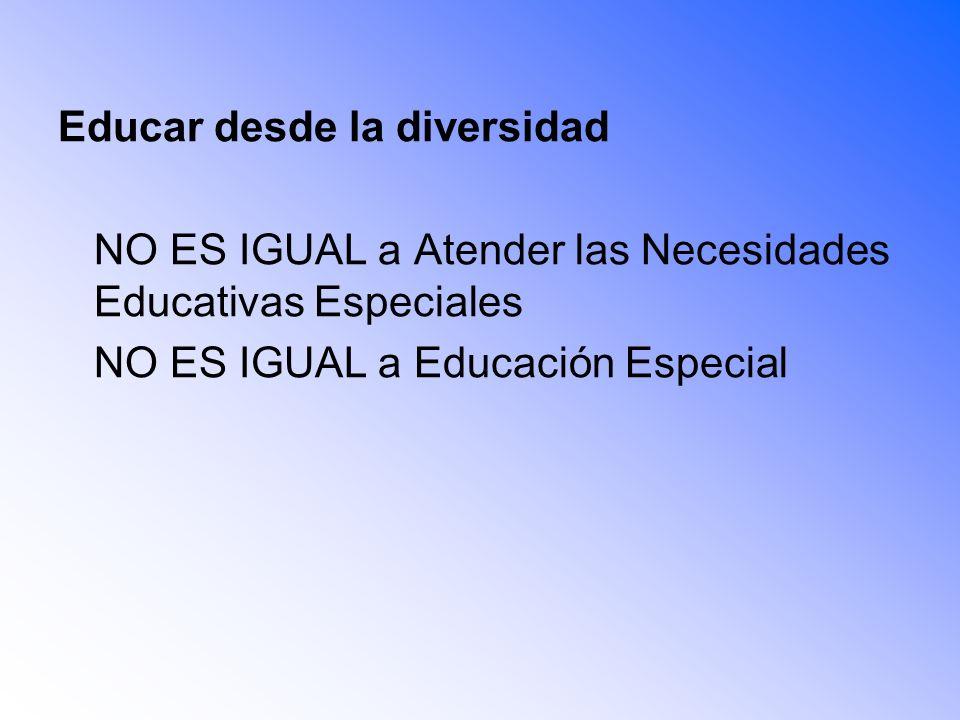 Educar desde la diversidad NO ES IGUAL a Atender las Necesidades Educativas Especiales NO ES IGUAL a Educación Especial