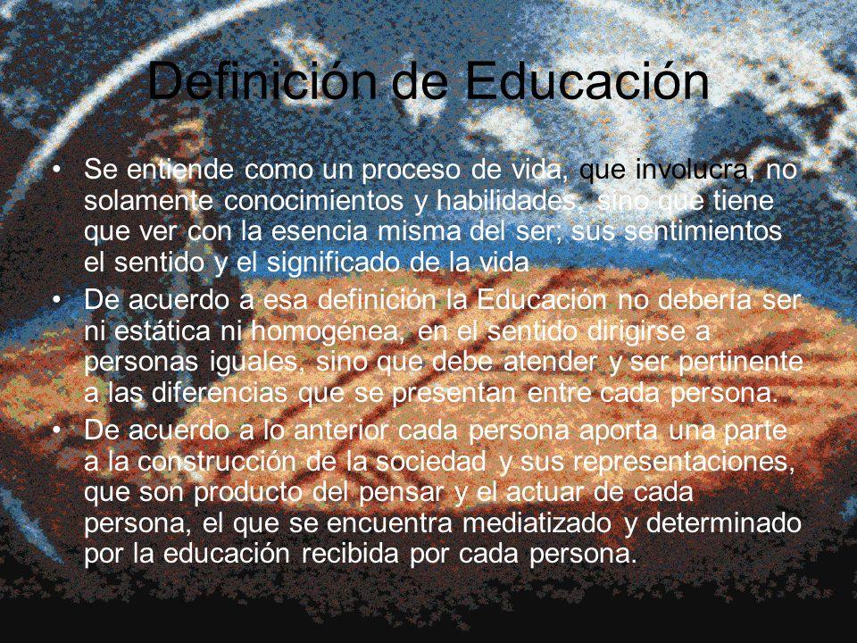 Definición de Educación Se entiende como un proceso de vida, que involucra, no solamente conocimientos y habilidades, sino que tiene que ver con la es