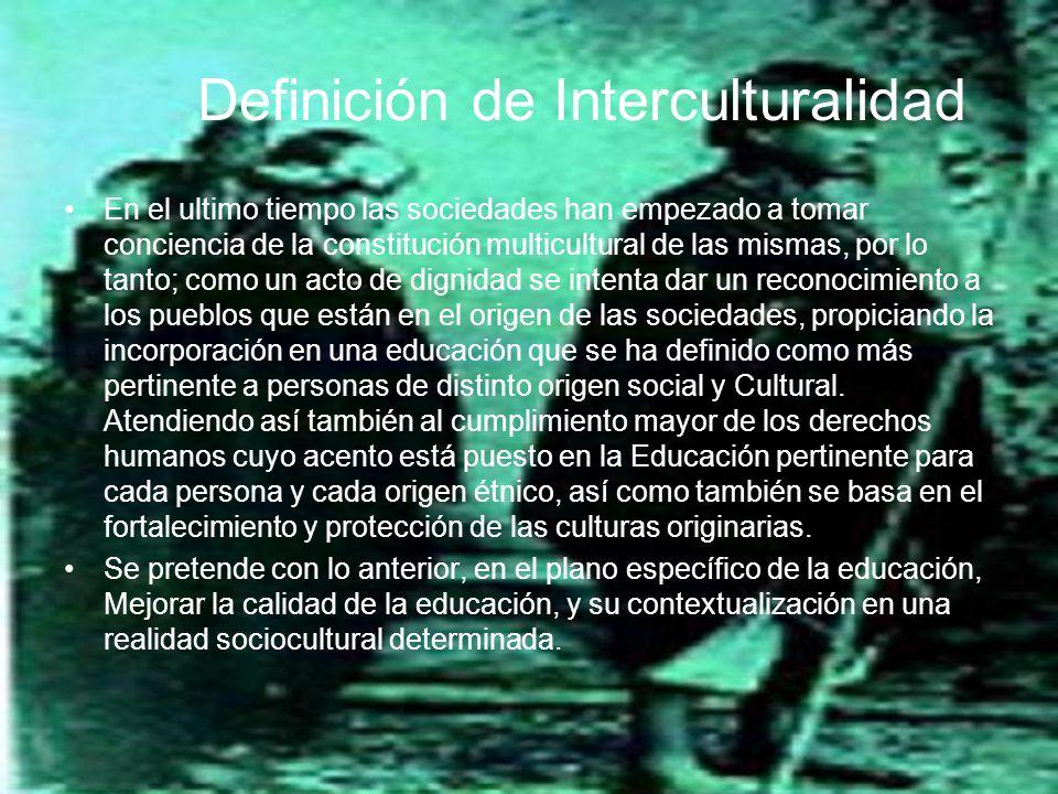 Definición de Interculturalidad En el ultimo tiempo las sociedades han empezado a tomar conciencia de la constitución multicultural de las mismas, por lo tanto; como un acto de dignidad se intenta dar un reconocimiento a los pueblos que están en el origen de las sociedades, propiciando la incorporación en una educación que se ha definido como más pertinente a personas de distinto origen social y Cultural.