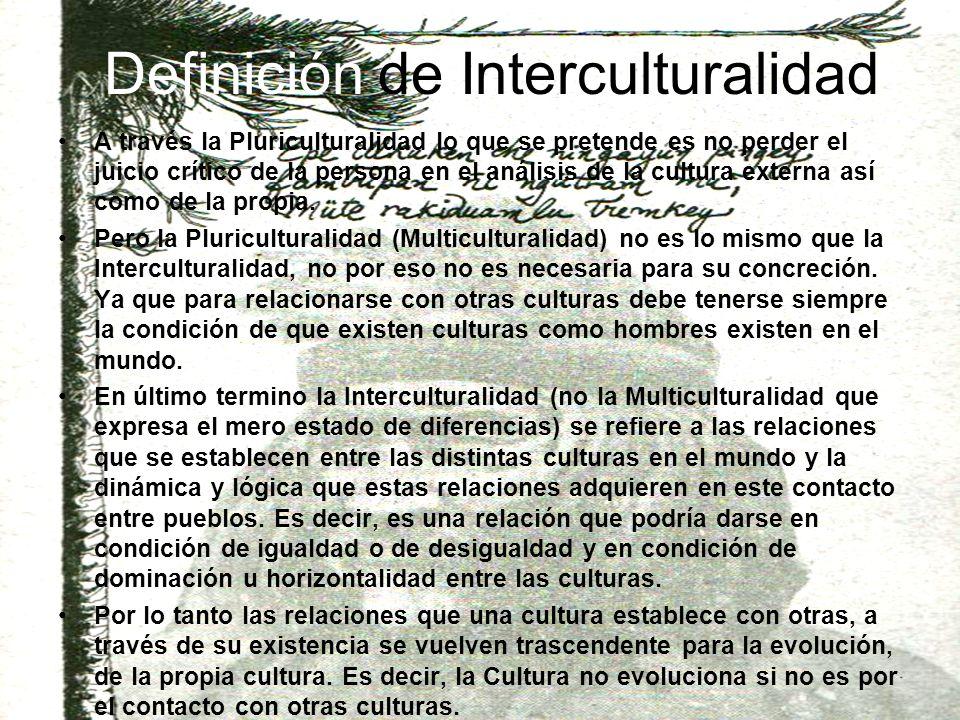 Definición de Interculturalidad A través la Pluriculturalidad lo que se pretende es no perder el juicio crítico de la persona en el análisis de la cultura externa así como de la propia.