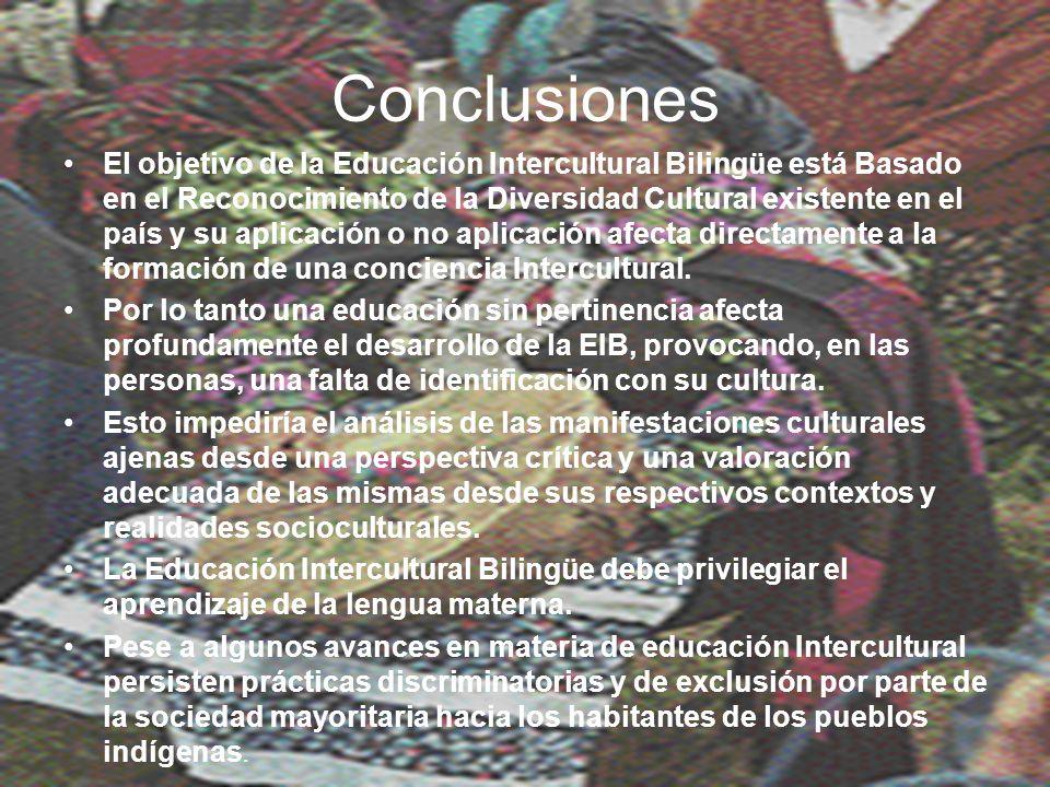 Conclusiones El objetivo de la Educación Intercultural Bilingüe está Basado en el Reconocimiento de la Diversidad Cultural existente en el país y su aplicación o no aplicación afecta directamente a la formación de una conciencia Intercultural.