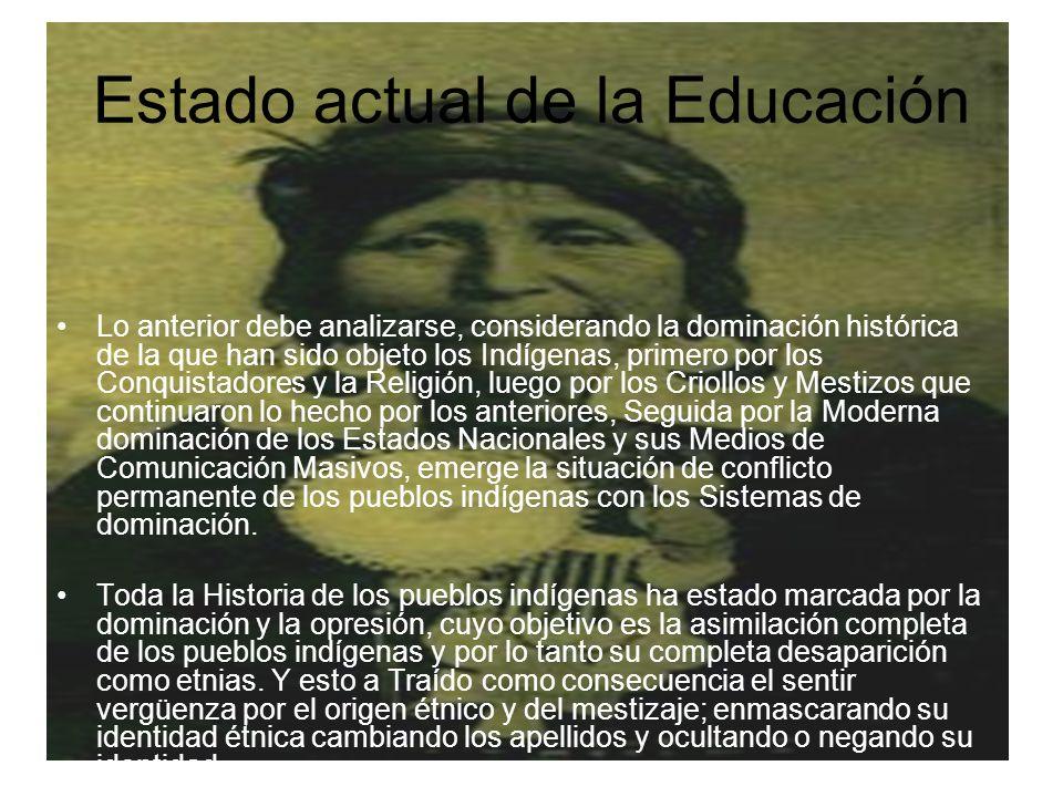 Estado actual de la Educación Lo anterior debe analizarse, considerando la dominación histórica de la que han sido objeto los Indígenas, primero por l