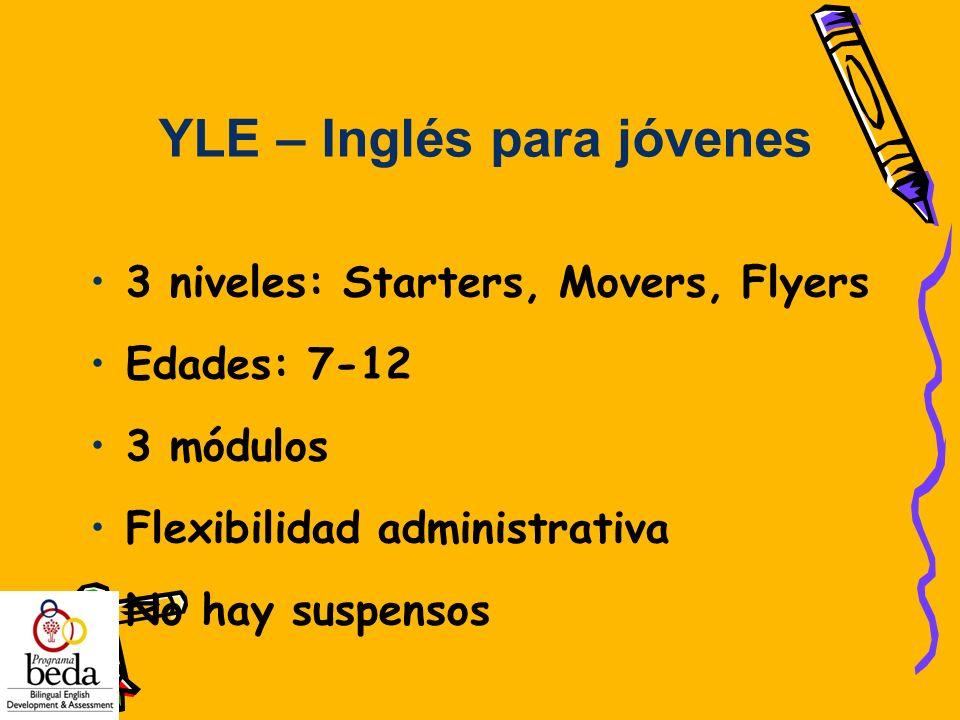 3 niveles: Starters, Movers, Flyers Edades: 7-12 3 módulos Flexibilidad administrativa No hay suspensos YLE – Inglés para jóvenes