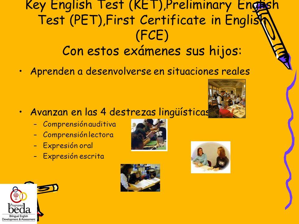 Key English Test (KET),Preliminary English Test (PET),First Certificate in English (FCE) Con estos exámenes sus hijos: Aprenden a desenvolverse en sit