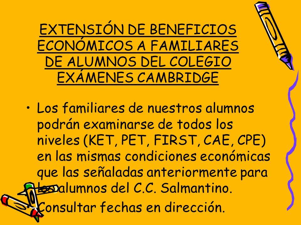 EXTENSIÓN DE BENEFICIOS ECONÓMICOS A FAMILIARES DE ALUMNOS DEL COLEGIO EXÁMENES CAMBRIDGE Los familiares de nuestros alumnos podrán examinarse de todo