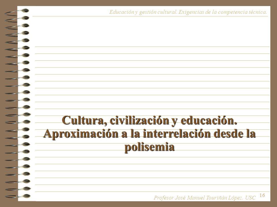16 Cultura, civilización y educación. Aproximación a la interrelación desde la polisemia Educación y gestión cultural. Exigencias de la competencia té