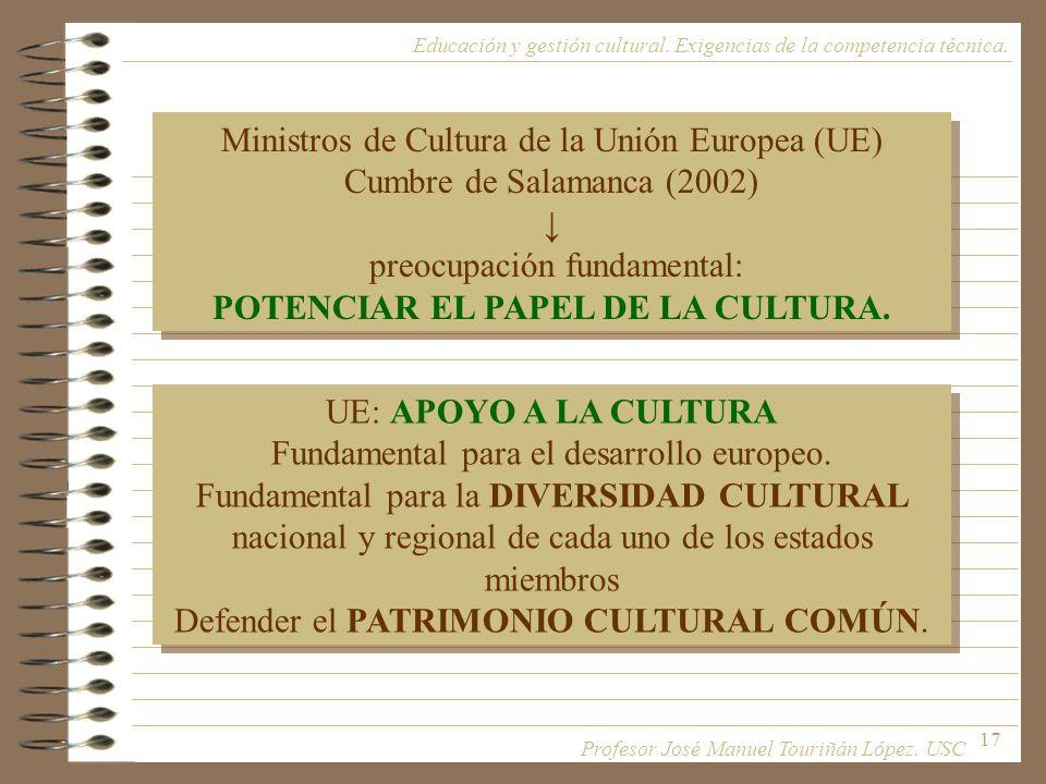 17 Ministros de Cultura de la Unión Europea (UE) Cumbre de Salamanca (2002) preocupación fundamental: POTENCIAR EL PAPEL DE LA CULTURA. Ministros de C