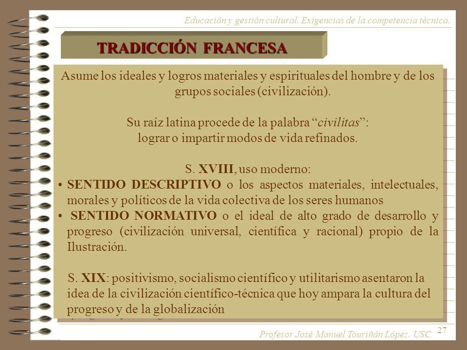 27 TRADICCIÓN FRANCESA Asume los ideales y logros materiales y espirituales del hombre y de los grupos sociales (civilización). Su raíz latina procede