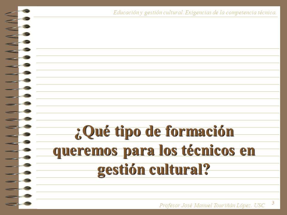 3 ¿Qué tipo de formación queremos para los técnicos en gestión cultural? Educación y gestión cultural. Exigencias de la competencia técnica. Profesor