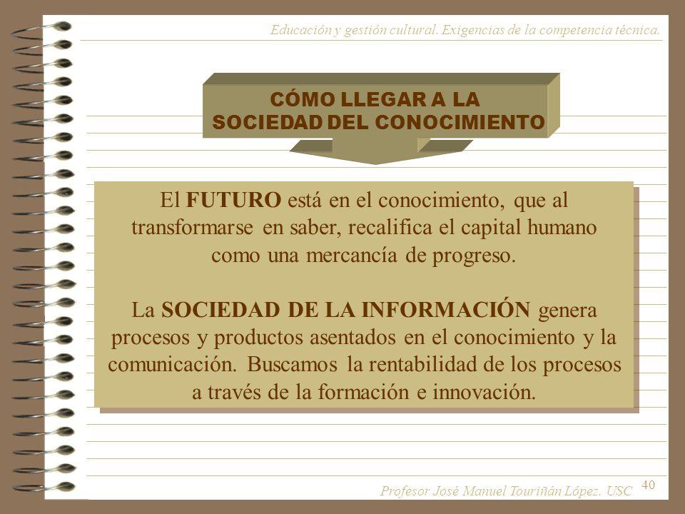 40 CÓMO LLEGAR A LA SOCIEDAD DEL CONOCIMIENTO El FUTURO está en el conocimiento, que al transformarse en saber, recalifica el capital humano como una