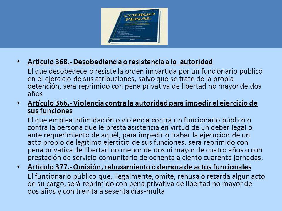 Artículo 368.- Desobediencia o resistencia a la autoridad El que desobedece o resiste la orden impartida por un funcionario público en el ejercicio de