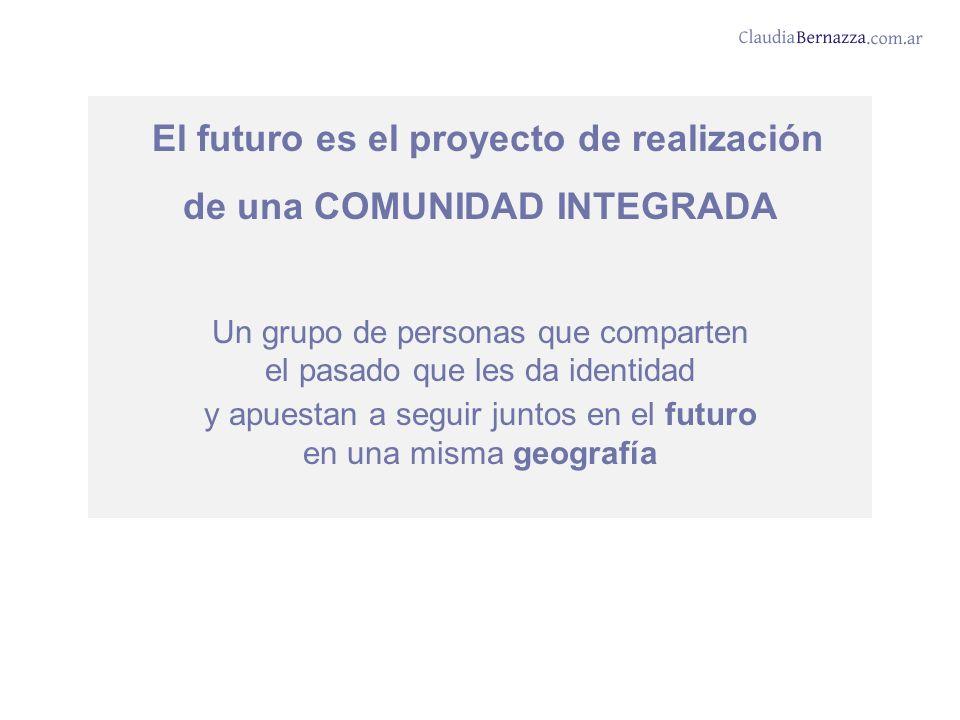 El futuro es el proyecto de realización de una COMUNIDAD INTEGRADA Un grupo de personas que comparten el pasado que les da identidad y apuestan a seguir juntos en el futuro en una misma geografía