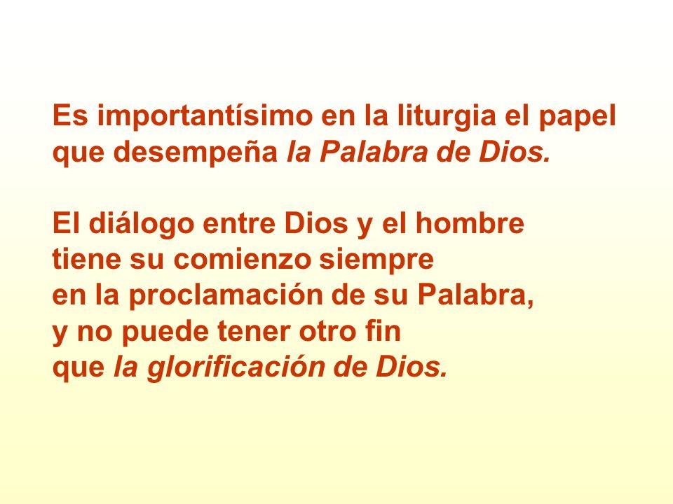 Es importantísimo en la liturgia el papel que desempeña la Palabra de Dios. El diálogo entre Dios y el hombre tiene su comienzo siempre en la proclama