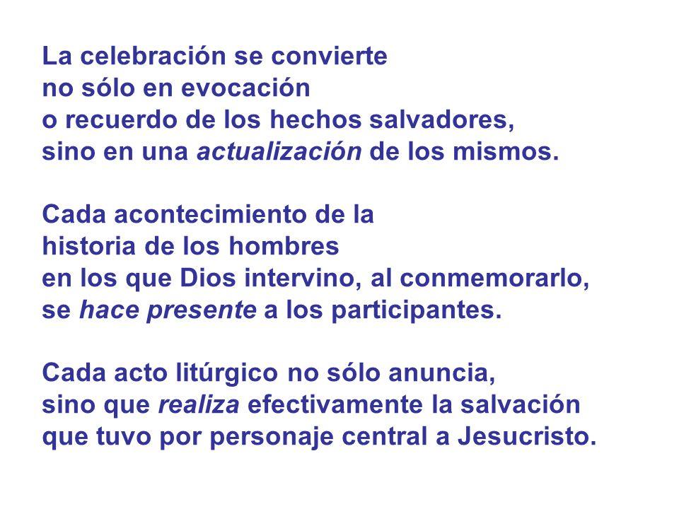La celebración se convierte no sólo en evocación o recuerdo de los hechos salvadores, sino en una actualización de los mismos. Cada acontecimiento de