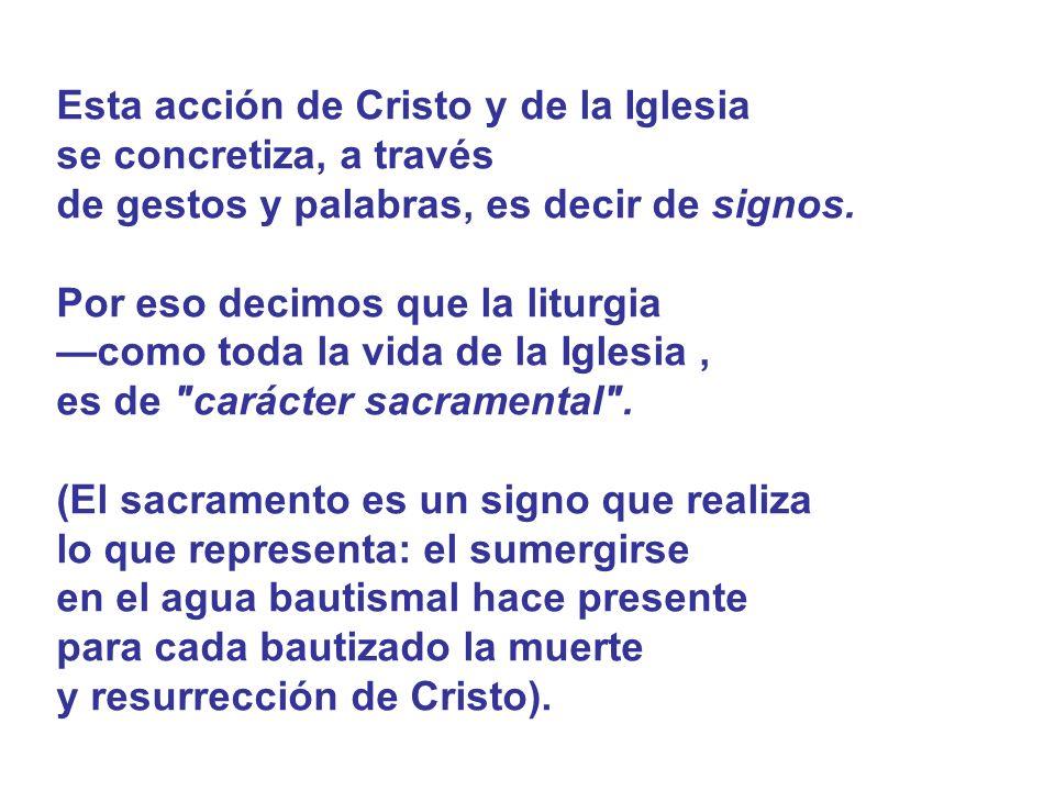 Esta acción de Cristo y de la Iglesia se concretiza, a través de gestos y palabras, es decir de signos. Por eso decimos que la liturgia como toda la v
