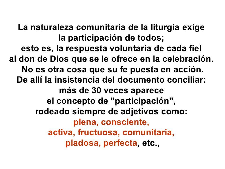 La naturaleza comunitaria de la liturgia exige la participación de todos; esto es, la respuesta voluntaria de cada fiel al don de Dios que se le ofrec