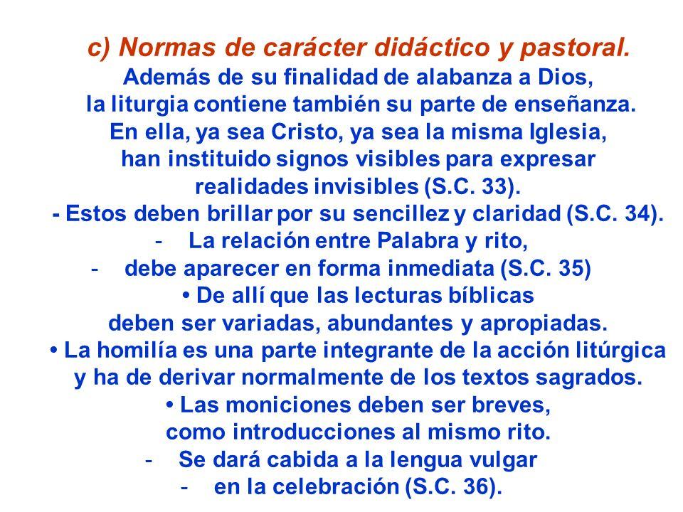 c) Normas de carácter didáctico y pastoral. Además de su finalidad de alabanza a Dios, la liturgia contiene también su parte de enseñanza. En ella, ya