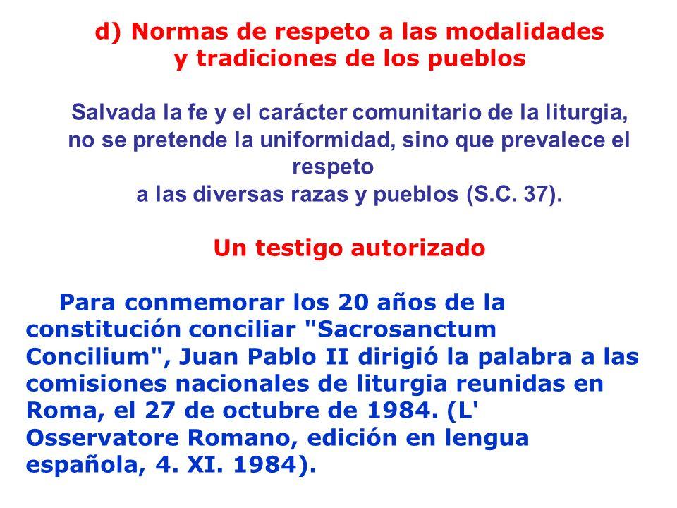 d) Normas de respeto a las modalidades y tradiciones de los pueblos Salvada la fe y el carácter comunitario de la liturgia, no se pretende la uniformi