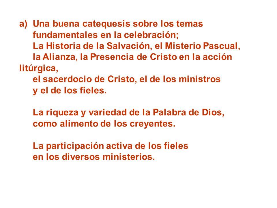 a)Una buena catequesis sobre los temas fundamentales en la celebración; La Historia de la Salvación, el Misterio Pascual, la Alianza, la Presencia de