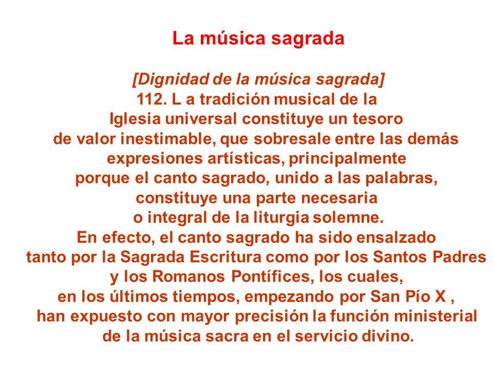La música sagrada [Dignidad de la música sagrada] 112. L a tradición musical de la Iglesia universal constituye un tesoro de valor inestimable, que so