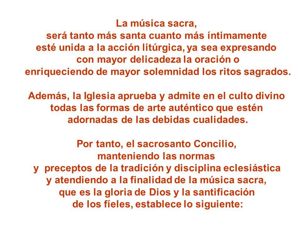 La música sacra, será tanto más santa cuanto más íntimamente esté unida a la acción litúrgica, ya sea expresando con mayor delicadeza la oración o enr