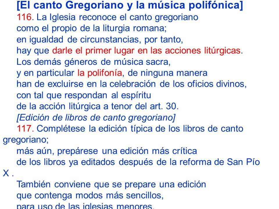[El canto Gregoriano y la música polifónica] 116. La Iglesia reconoce el canto gregoriano como el propio de la liturgia romana; en igualdad de circuns