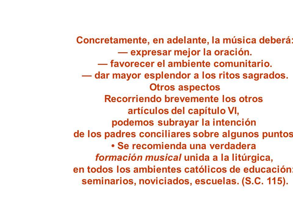 Concretamente, en adelante, la música deberá: expresar mejor la oración. favorecer el ambiente comunitario. dar mayor esplendor a los ritos sagrados.
